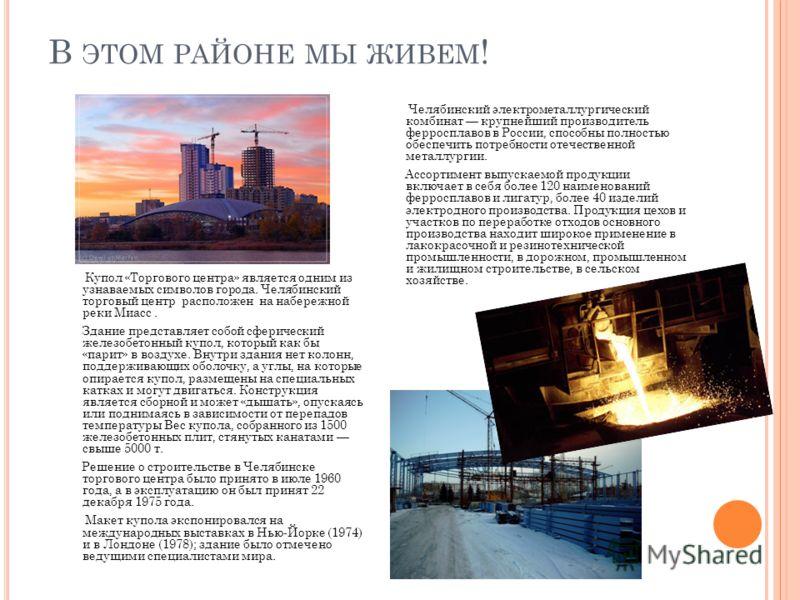 В ЭТОМ РАЙОНЕ МЫ ЖИВЕМ ! Купол «Торгового центра» является одним из узнаваемых символов города. Челябинский торговый центр расположен на набережной реки Миасс. Здание представляет собой сферический железобетонный купол, который как бы «парит» в возду