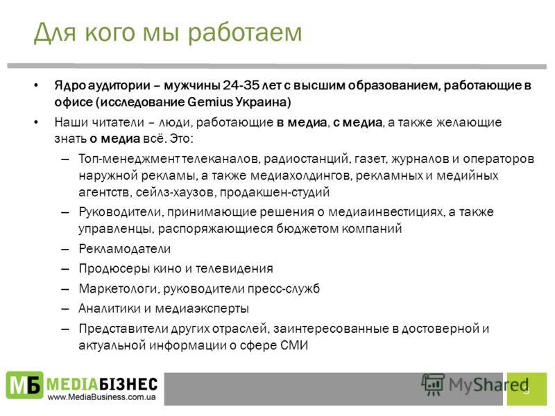 Для кого мы работаем Ядро аудитории – мужчины 24-35 лет с высшим образованием, работающие в офисе (исследование Gemius Украина) Наши читатели – люди, работающие в медиа, с медиа, а также желающие знать о медиа всё. Это: – Топ-менеджмент телеканалов,