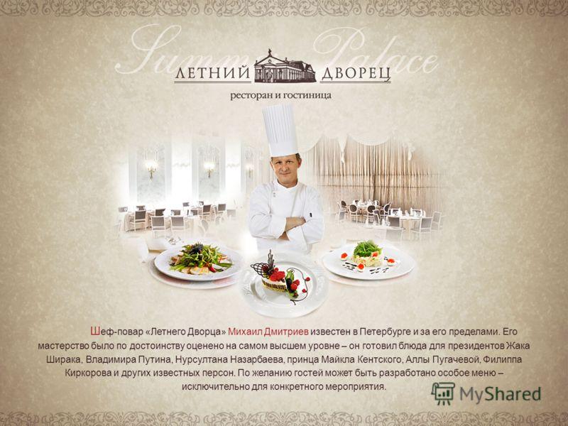 Ш еф-повар «Летнего Дворца» Михаил Дмитриев известен в Петербурге и за его пределами. Его мастерство было по достоинству оценено на самом высшем уровне – он готовил блюда для президентов Жака Ширака, Владимира Путина, Нурсултана Назарбаева, принца Ма