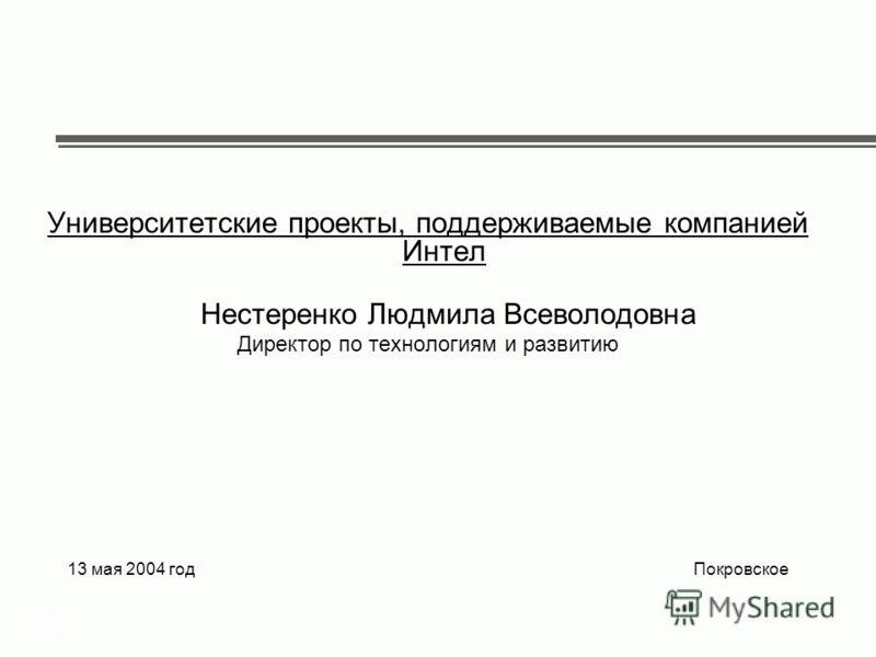 ® Университетские проекты, поддерживаемые компанией Интел Нестеренко Людмила Всеволодовна Директор по технологиям и развитию 13 мая 2004 год Покровское