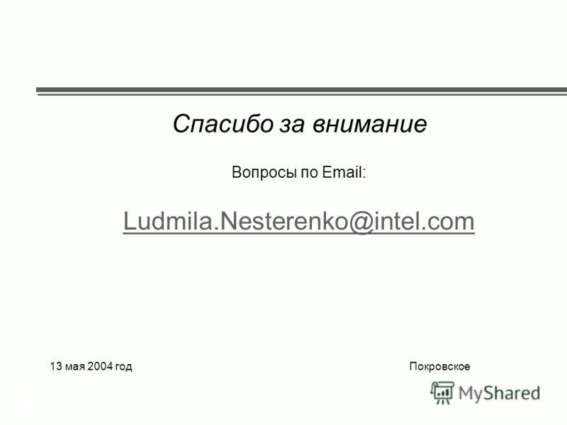 ® Спасибо за внимание Вопросы по Email: Ludmila.Nesterenko@intel.com 13 мая 2004 год Покровское