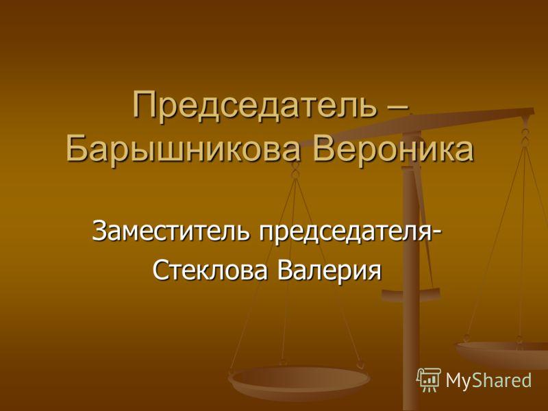 Председатель – Барышникова Вероника Заместитель председателя- Стеклова Валерия