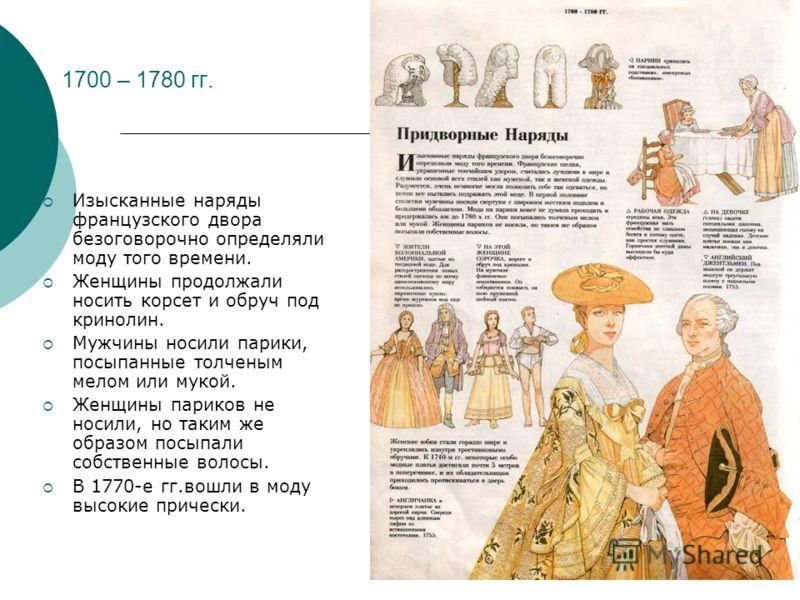 1700 – 1780 гг. Изысканные наряды французского двора безоговорочно определяли моду того времени. Женщины продолжали носить корсет и обруч под кринолин. Мужчины носили парики, посыпанные толченым мелом или мукой. Женщины париков не носили, но таким же