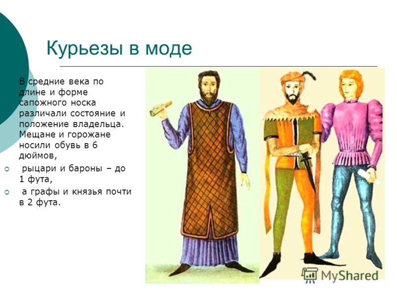 Курьезы в моде В средние века по длине и форме сапожного носка различали состояние и положение владельца. Мещане и горожане носили обувь в 6 дюймов, рыцари и бароны – до 1 фута, а графы и князья почти в 2 фута.