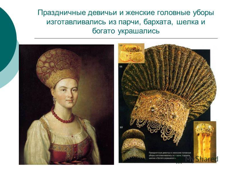 Праздничные девичьи и женские головные уборы изготавливались из парчи, бархата, шелка и богато украшались
