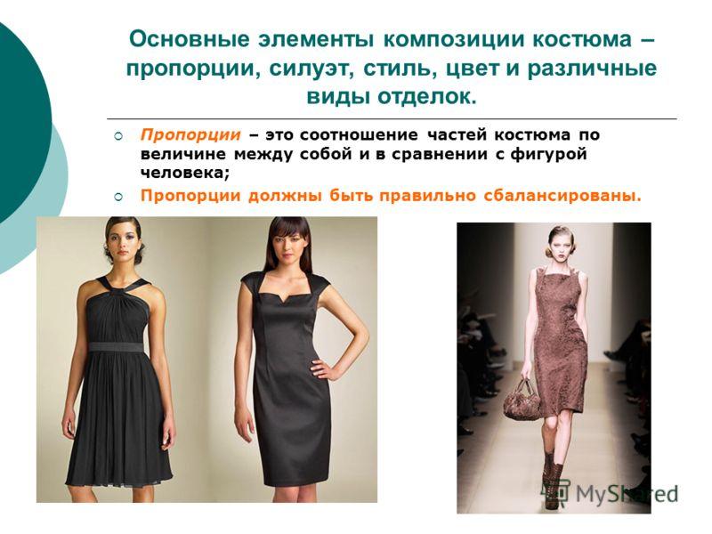 Основные элементы композиции костюма – пропорции, силуэт, стиль, цвет и различные виды отделок. Пропорции – это соотношение частей костюма по величине между собой и в сравнении с фигурой человека; Пропорции должны быть правильно сбалансированы.