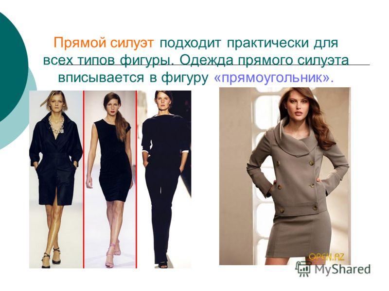 Прямой силуэт подходит практически для всех типов фигуры. Одежда прямого силуэта вписывается в фигуру «прямоугольник».