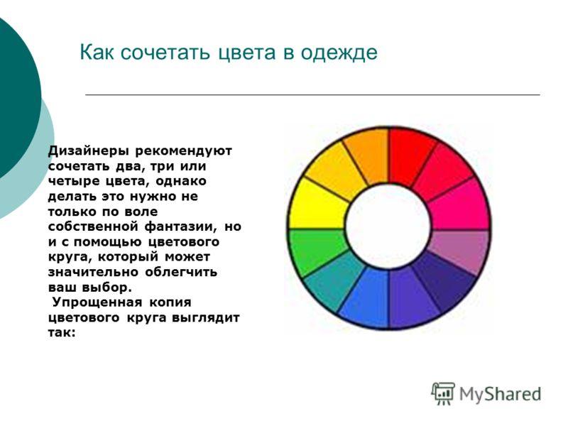 Как сочетать цвета в одежде Дизайнеры рекомендуют сочетать два, три или четыре цвета, однако делать это нужно не только по воле собственной фантазии, но и с помощью цветового круга, который может значительно облегчить ваш выбор. Упрощенная копия цвет