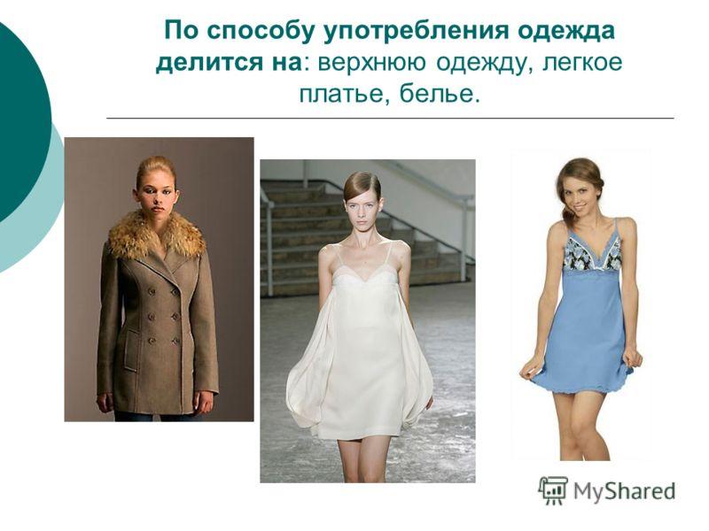 По способу употребления одежда делится на: верхнюю одежду, легкое платье, белье.