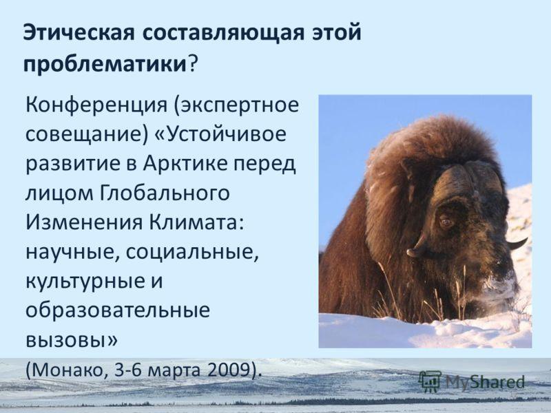 12 Этическая составляющая этой проблематики? Конференция (экспертное совещание) «Устойчивое развитие в Арктике перед лицом Глобального Изменения Климата: научные, социальные, культурные и образовательные вызовы» (Монако, 3-6 марта 2009).