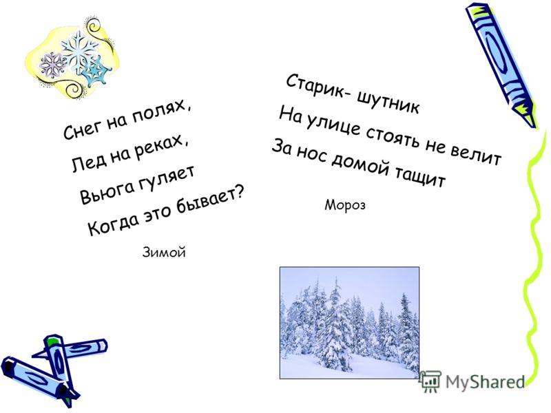 Снег на полях, Лед на реках, Вьюга гуляет Когда это бывает? Зимой Старик- шутник На улице стоять не велит За нос домой тащит Мороз