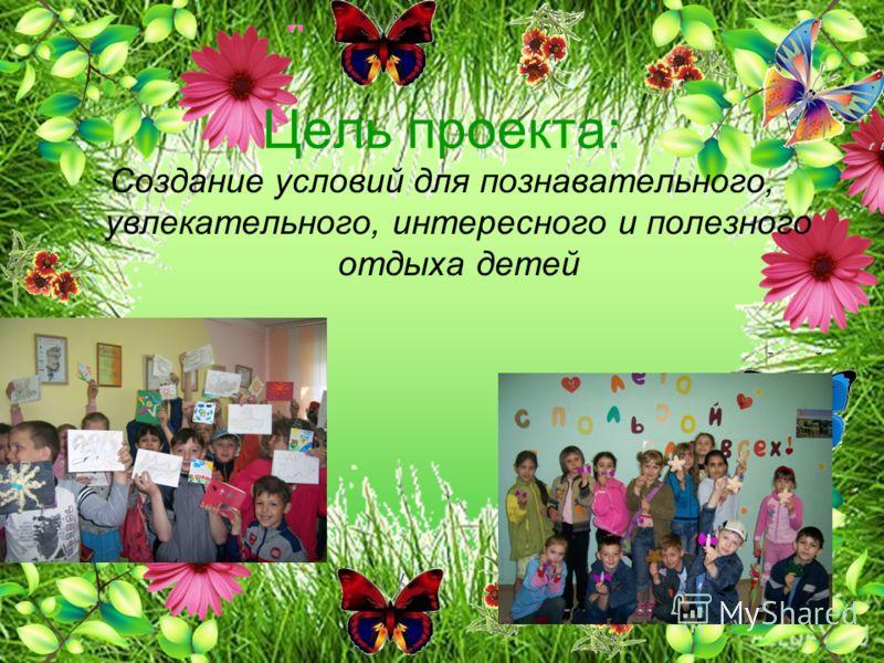 Цель проекта: Создание условий для познавательного, увлекательного, интересного и полезного отдыха детей