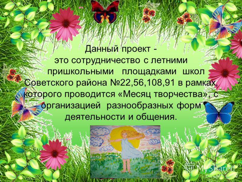 Данный проект - это сотрудничество с летними пришкольными площадками школ Советского района 22,56,108,91 в рамках, которого проводится «Месяц творчества», с организацией разнообразных форм деятельности и общения.