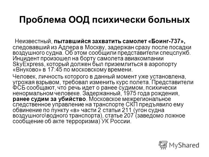 Проблема ООД психически больных Неизвестный, пытавшийся захватить самолет «Боинг-737», следовавший из Адлера в Москву, задержан сразу после посадки воздушного судна. Об этом сообщили представители спецслужб. Инцидент произошел на борту самолета авиак