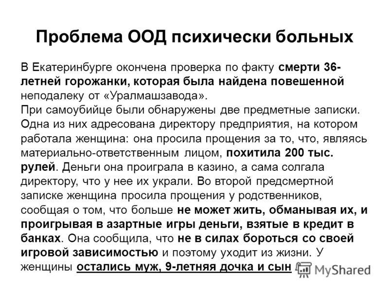 Проблема ООД психически больных В Екатеринбурге окончена проверка по факту смерти 36- летней горожанки, которая была найдена повешенной неподалеку от «Уралмашзавода». При самоубийце были обнаружены две предметные записки. Одна из них адресована дирек