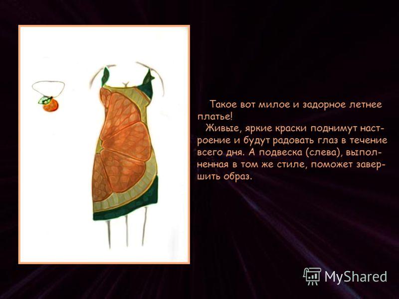 Такое вот милое и задорное летнее платье! Живые, яркие краски поднимут наст- роение и будут радовать глаз в течение всего дня. А подвеска (слева), выпол- ненная в том же стиле, поможет завер- шить образ.