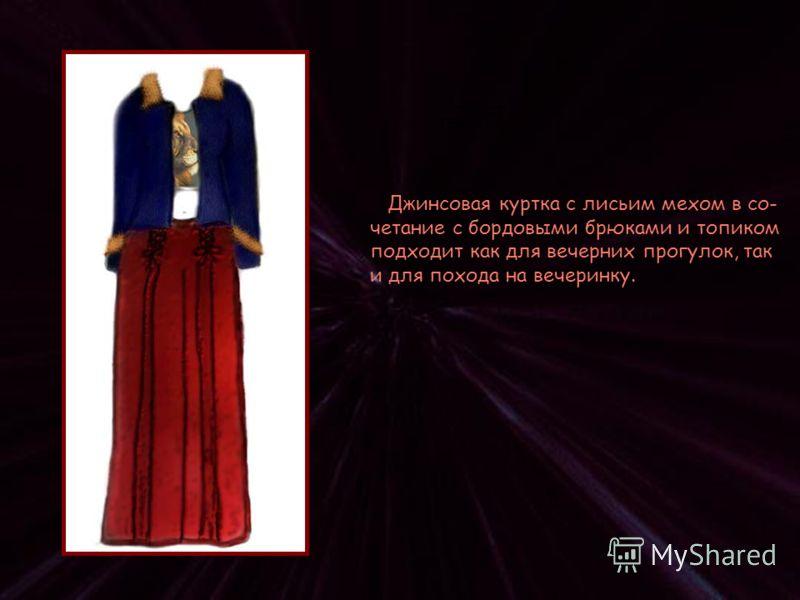 Джинсовая куртка с лисьим мехом в со- четание с бордовыми брюками и топиком подходит как для вечерних прогулок, так и для похода на вечеринку.