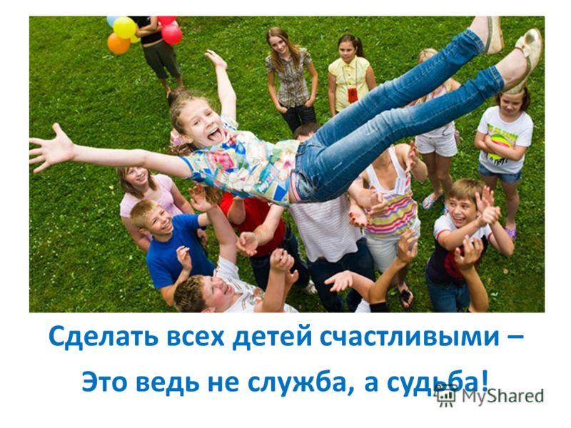 Сделать всех детей счастливыми – Это ведь не служба, а судьба!