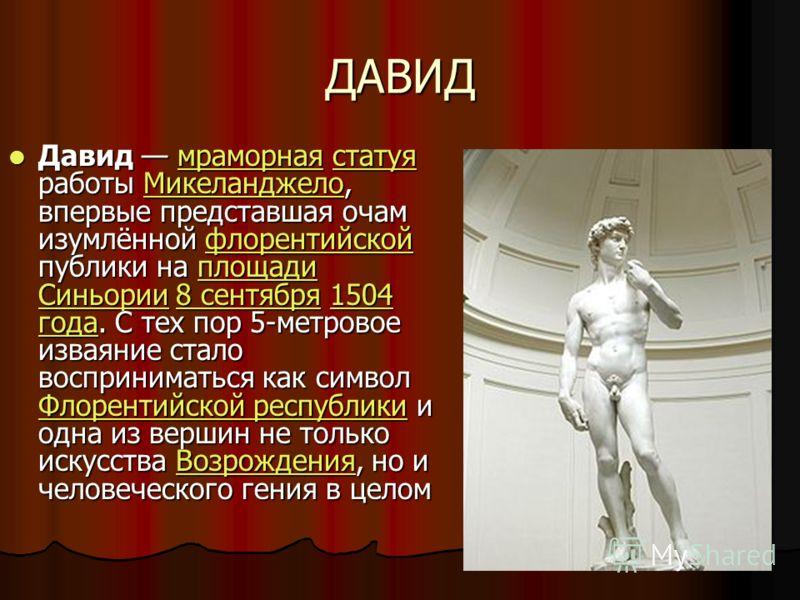 ДАВИД Давид мраморная статуя работы Микеланджело, впервые представшая очам изумлённой флорентийской публики на площади Синьории 8 сентября 1504 года. С тех пор 5-метровое изваяние стало восприниматься как символ Флорентийской республики и одна из вер
