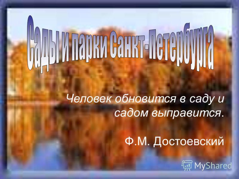 Человек обновится в саду и садом выправится. Ф.М. Достоевский
