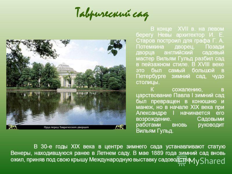 Таврический сад В конце XVII в. на левом берегу Невы архитектор И. Е. Старов построил для графа Г. А. Потемкина дворец. Позади дворца английский садовый мастер Вильям Гульд разбил сад в пейзажном стиле. В XVIII веке это был самый большой в Петербурге
