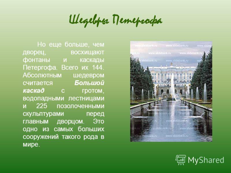 Шедевры Петергофа Но еще больше, чем дворец, восхищают фонтаны и каскады Петергофа. Всего их 144. Абсолютным шедевром считается Большой каскад с гротом, водопадными лестницами и 225 позолоченными скульптурами перед главным дворцом. Это одно из самых