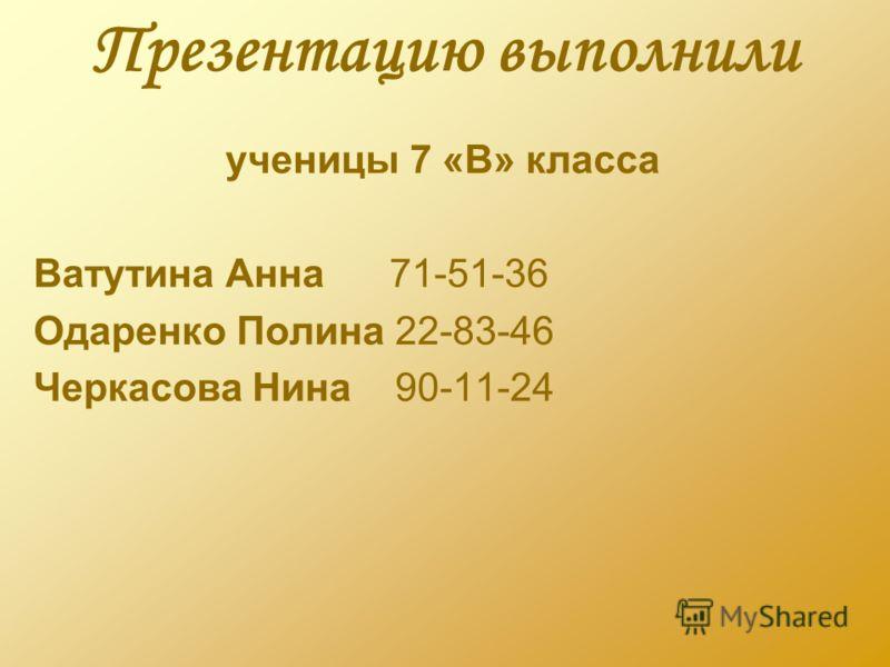 Презентацию выполнили ученицы 7 «В» класса Ватутина Анна 71-51-36 Одаренко Полина 22-83-46 Черкасова Нина 90-11-24