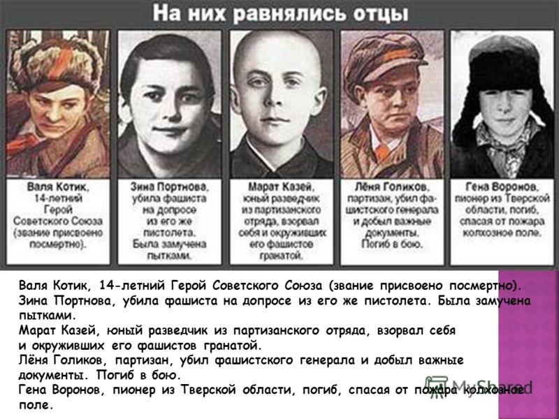 Валя Котик, 14-летний Герой Советского Союза (звание присвоено посмертно). Зина Портнова, убила фашиста на допросе из его же пистолета. Была замучена пытками. Марат Казей, юный разведчик из партизанского отряда, взорвал себя и окруживших его фашистов