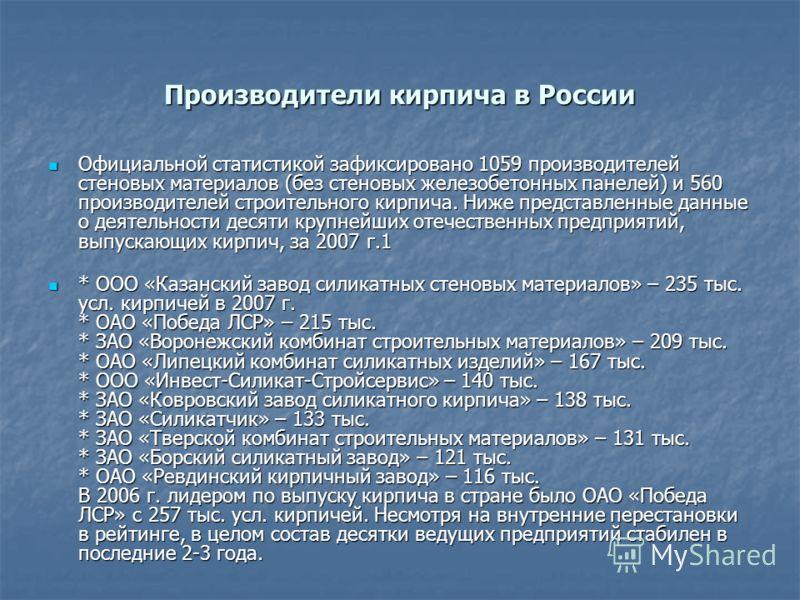 Производители кирпича в России Официальной статистикой зафиксировано 1059 производителей стеновых материалов (без стеновых железобетонных панелей) и 560 производителей строительного кирпича. Ниже представленные данные о деятельности десяти крупнейших
