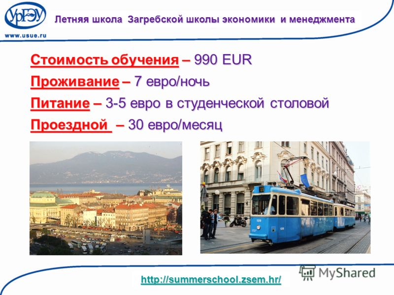 Стоимость обучения – 990 EUR Летняя школа Загребской школы экономики и менеджмента http://summerschool.zsem.hr/ Проживание – 7 евро/ночь Питание – 3-5 евро в студенческой столовой Проездной – 30 евро/месяц