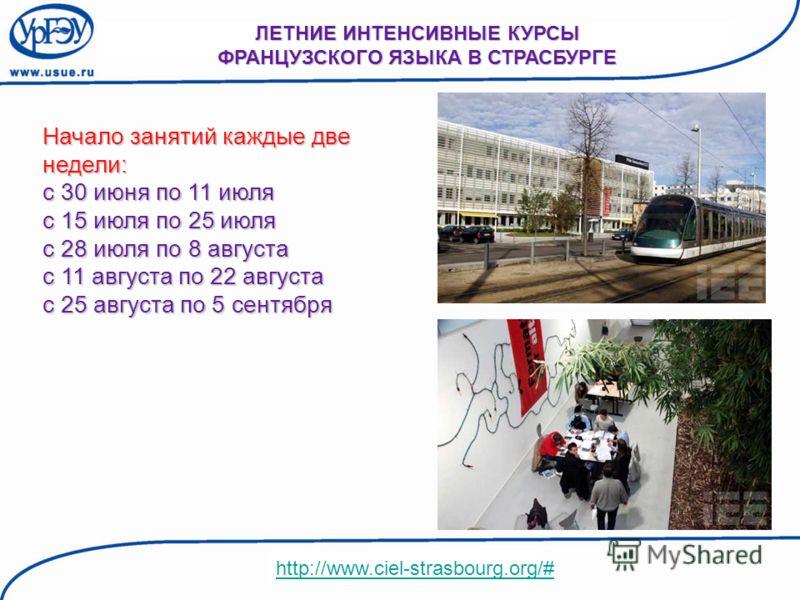 Начало занятий каждые две недели: с 30 июня по 11 июля с 15 июля по 25 июля с 28 июля по 8 августа с 11 августа по 22 августа с 25 августа по 5 сентября ЛЕТНИЕ ИНТЕНСИВНЫЕ КУРСЫ ФРАНЦУЗСКОГО ЯЗЫКА В СТРАСБУРГЕ http://www.ciel-strasbourg.org/#