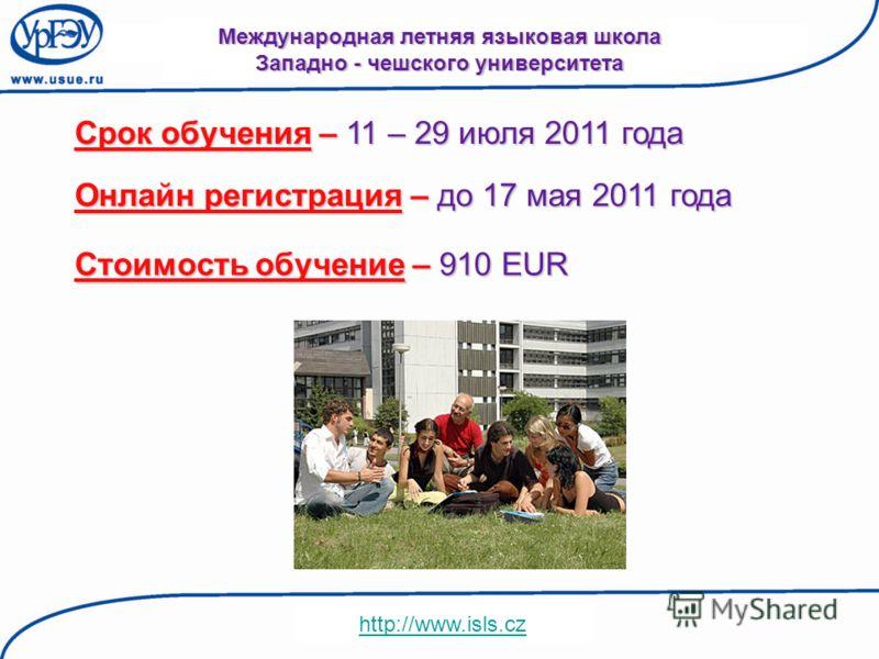 Международная летняя языковая школа Западно - чешского университета Срок обучения – 11 – 29 июля 2011 года Онлайн регистрация – до 17 мая 2011 года http://www.isls.cz Стоимость обучение – 910 EUR