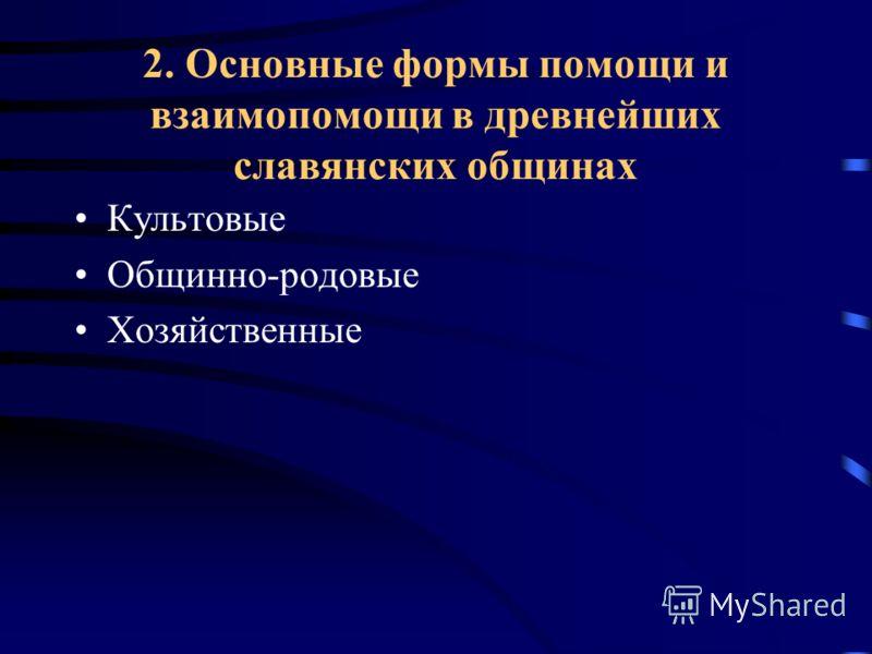2. Основные формы помощи и взаимопомощи в древнейших славянских общинах Культовые Общинно-родовые Хозяйственные