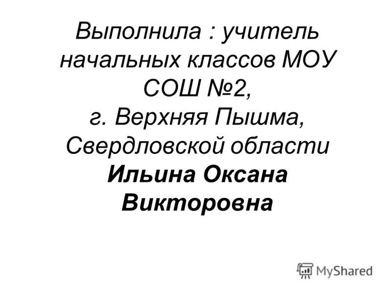 Выполнила : учитель начальных классов МОУ СОШ 2, г. Верхняя Пышма, Свердловской области Ильина Оксана Викторовна