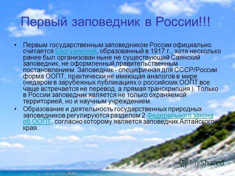 Первый заповедник в России!!! Первым государственным заповедником России официально считается Баргузинский, образованный в 1917 г., хотя несколько ранее был организован ныне не существующий Саянский заповедник, не оформленный правительственным постан