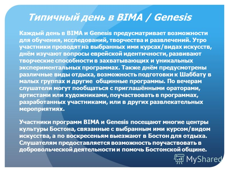Типичный день в BIMA / Genesis Каждый день в BIMA и Genesis предусматривает возможности для обучения, исследований, творчества и развлечений. Утро участники проводят на выбранных ими курсах/видах искусств, днём изучают вопросы еврейской идентичности,