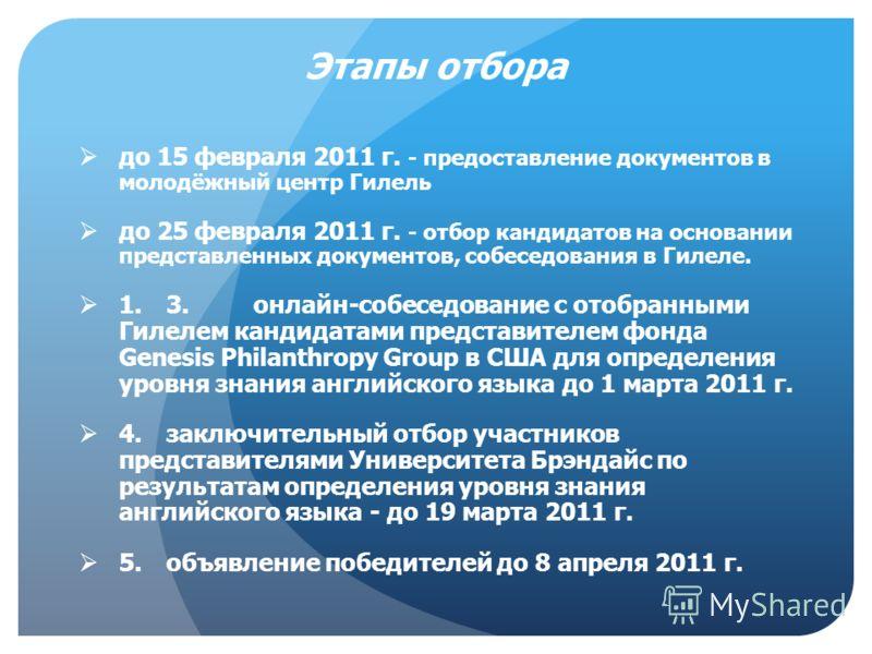 до 15 февраля 2011 г. - предоставление документов в молодёжный центр Гилель до 25 февраля 2011 г. - отбор кандидатов на основании представленных документов, собеседования в Гилеле. 1.3.онлайн-собеседование с отобранными Гилелем кандидатами представит