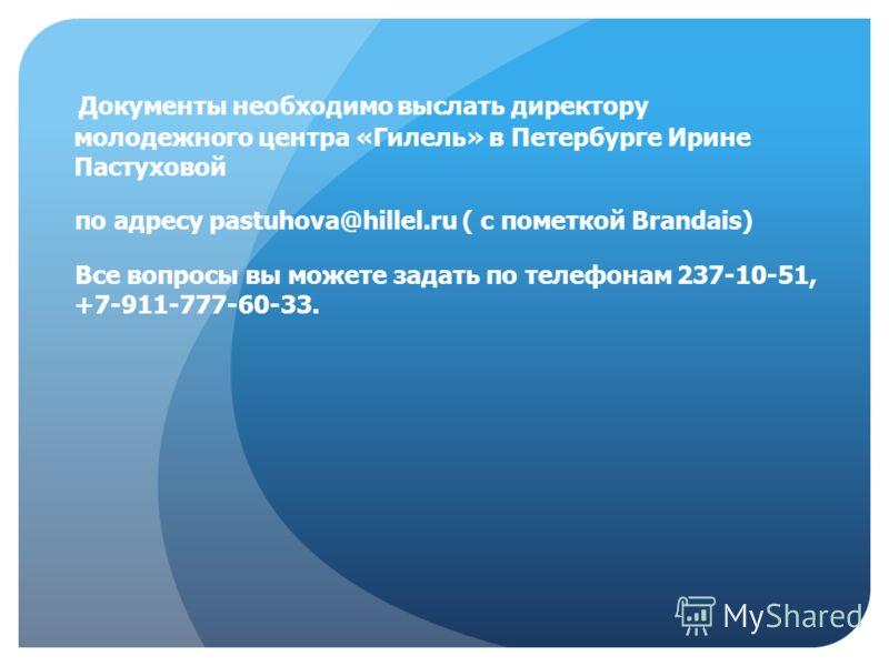 Документы необходимо выслать директору молодежного центра «Гилель» в Петербурге Ирине Пастуховой по адресу pastuhova@hillel.ru ( с пометкой Brandais) Все вопросы вы можете задать по телефонам 237-10-51, +7-911-777-60-33.