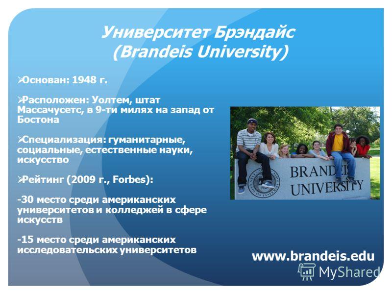 Университет Брэндайс (Brandeis University) www.brandeis.edu Основан: 1948 г. Расположен: Уолтем, штат Массачусетс, в 9-ти милях на запад от Бостона Специализация: гуманитарные, социальные, естественные науки, искусство Рейтинг (2009 г., Forbes): -30