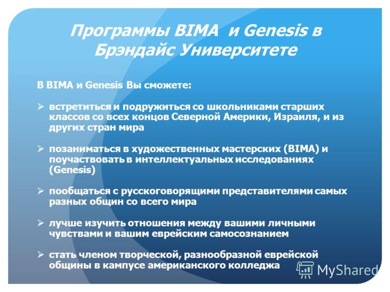Программы BIMA и Genesis в Брэндайс Университете В BIMA и Genesis Вы сможете: встретиться и подружиться со школьниками старших классов со всех концов Северной Америки, Израиля, и из других стран мира позаниматься в художественных мастерских (BIMA) и