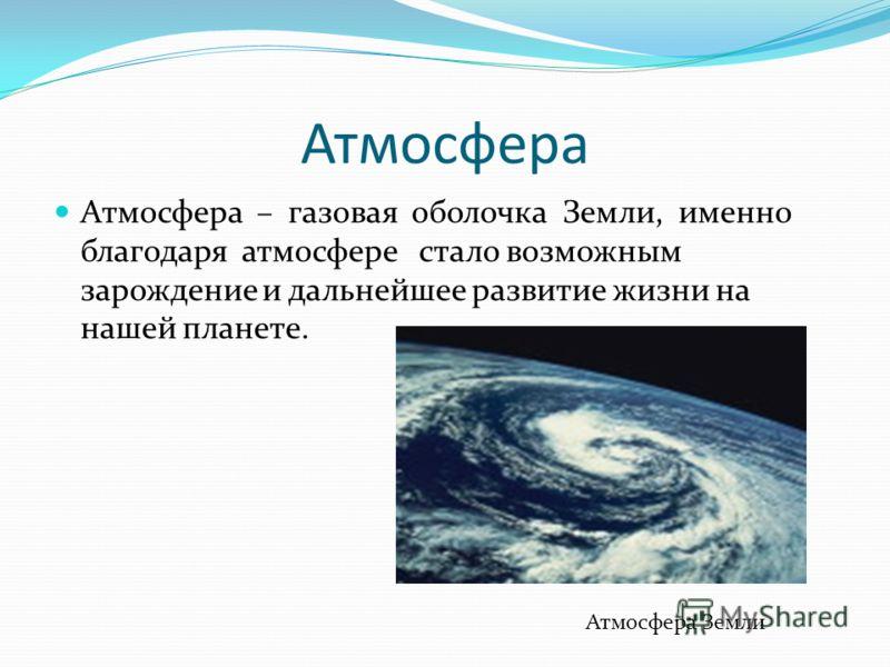 Атмосфера Атмосфера – газовая оболочка Земли, именно благодаря атмосфере стало возможным зарождение и дальнейшее развитие жизни на нашей планете. Атмосфера Земли