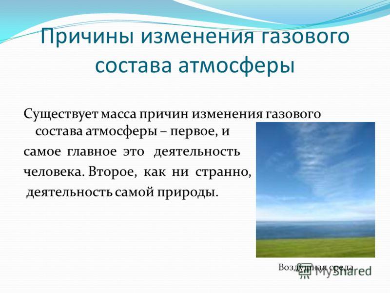 Причины изменения газового состава атмосферы Существует масса причин изменения газового состава атмосферы – первое, и самое главное это деятельность человека. Второе, как ни странно, деятельность самой природы. Воздушная среда