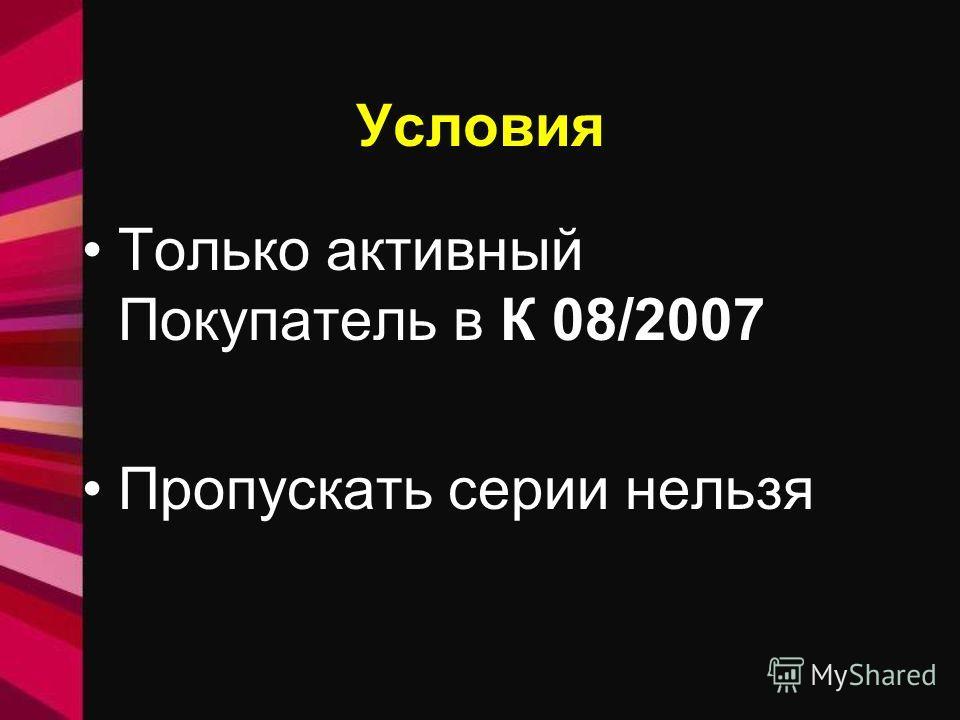 Условия Только активный Покупатель в К 08/2007 Пропускать серии нельзя