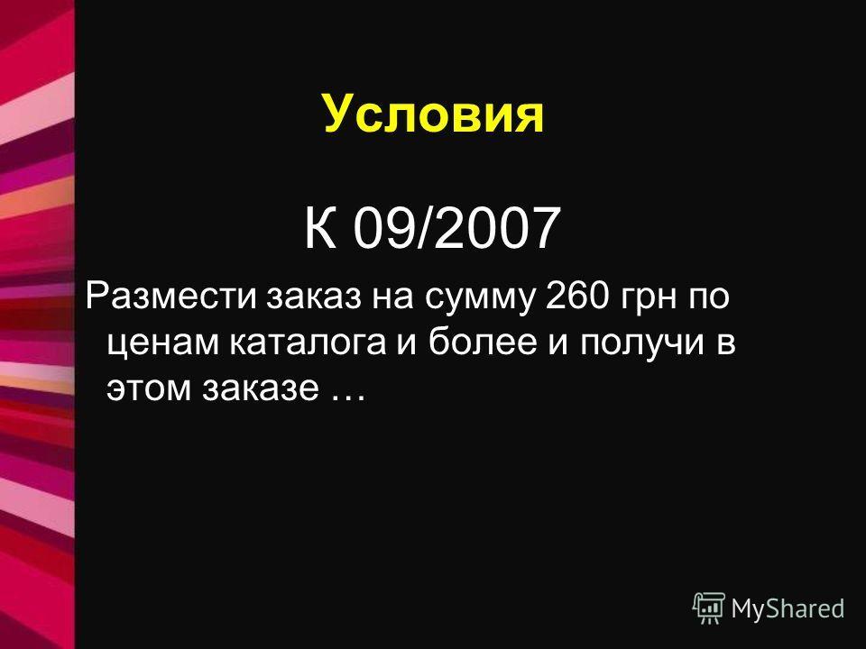 Условия К 09/2007 Размести заказ на сумму 260 грн по ценам каталога и более и получи в этом заказе …