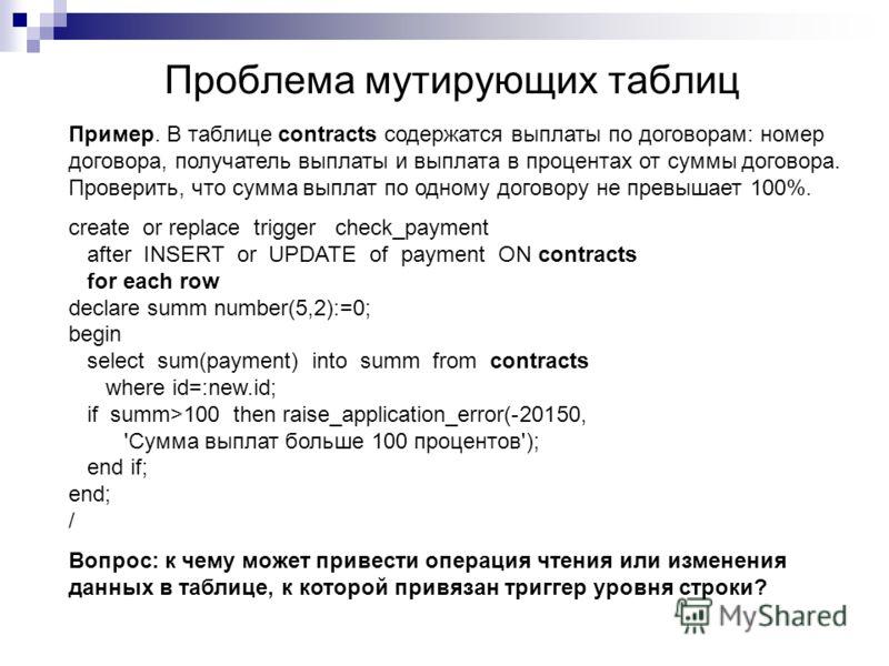 Проблема мутирующих таблиц Пример. В таблице contracts содержатся выплаты по договорам: номер договора, получатель выплаты и выплата в процентах от суммы договора. Проверить, что сумма выплат по одному договору не превышает 100%. create or replace tr