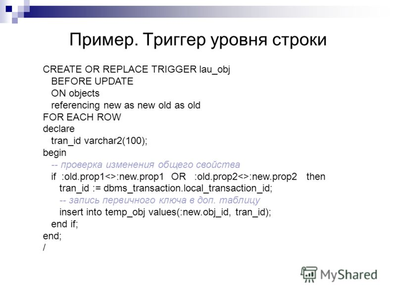 Пример. Триггер уровня строки CREATE OR REPLACE TRIGGER lau_obj BEFORE UPDATE ON objects referencing new as new old as old FOR EACH ROW declare tran_id varchar2(100); begin -- проверка изменения общего свойства if :old.prop1:new.prop1 OR :old.prop2:n