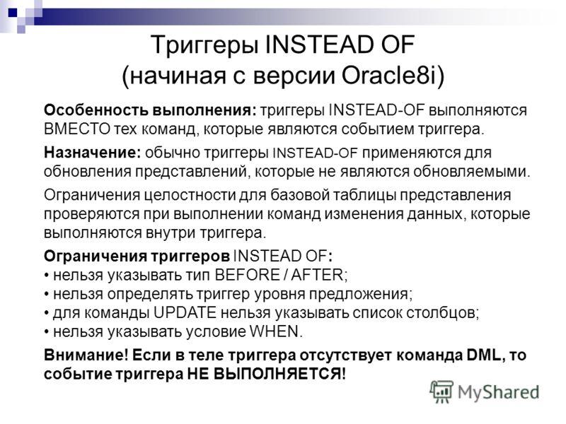Триггеры INSTEAD OF (начиная с версии Oracle8i) Особенность выполнения: триггеры INSTEAD-OF выполняются ВМЕСТО тех команд, которые являются событием триггера. Назначение: обычно триггеры INSTEAD-OF применяются для обновления представлений, которые не