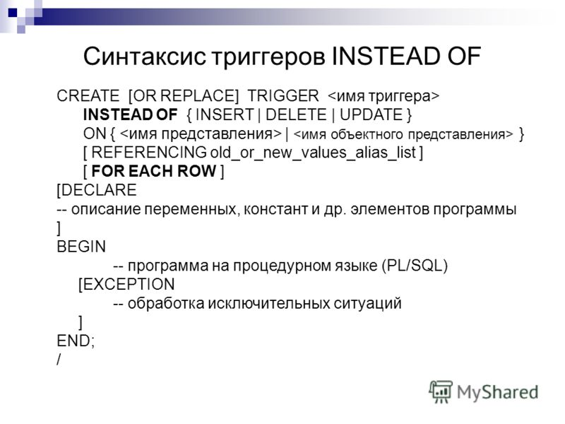 Синтаксис триггеров INSTEAD OF CREATE [OR REPLACE] TRIGGER INSTEAD OF { INSERT | DELETE | UPDATE } ON { | } [ REFERENCING old_or_new_values_alias_list ] [ FOR EACH ROW ] [DECLARE -- описание переменных, констант и др. элементов программы ] BEGIN -- п