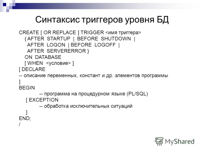 Синтаксис триггеров уровня БД CREATE [ OR REPLACE ] TRIGGER { AFTER STARTUP | BEFORE SHUTDOWN | AFTER LOGON | BEFORE LOGOFF | AFTER SERVERERROR } ON DATABASE [ WHEN ] [ DECLARE -- описание переменных, констант и др. элементов программы ] BEGIN -- про