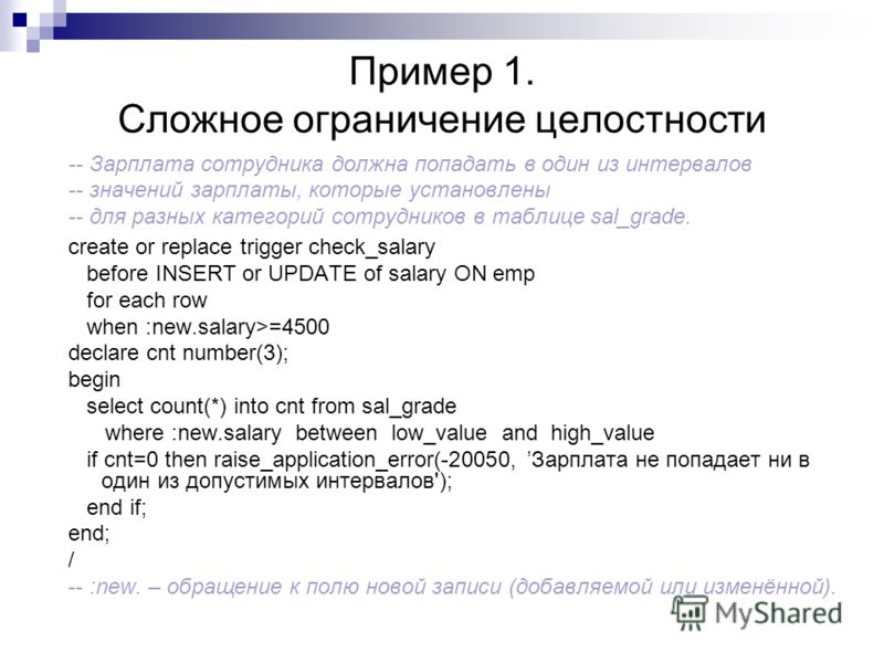Пример 1. Сложное ограничение целостности -- Зарплата сотрудника должна попадать в один из интервалов -- значений зарплаты, которые установлены -- для разных категорий сотрудников в таблице sal_grade. create or replace trigger check_salary before INS